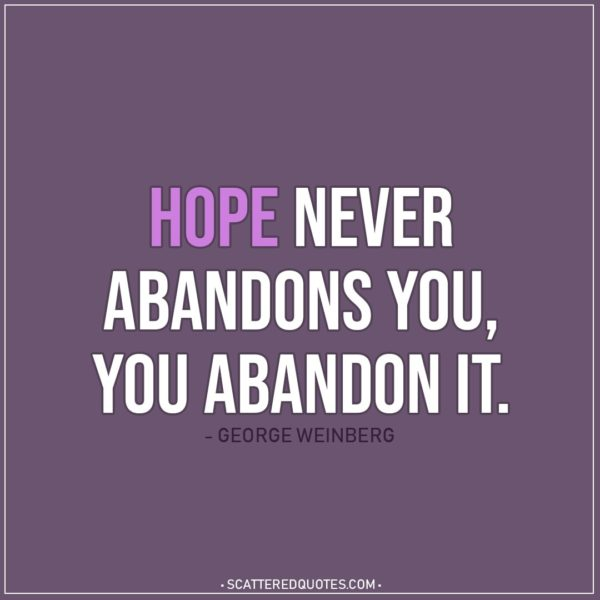 Hope Quote | Hope never abandons you, you abandon it. - George Weinberg