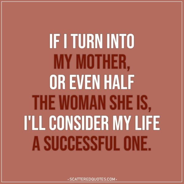 Mom Quotes | If I turn into my mother, or even half the woman she is, I'll consider my life a successful one.