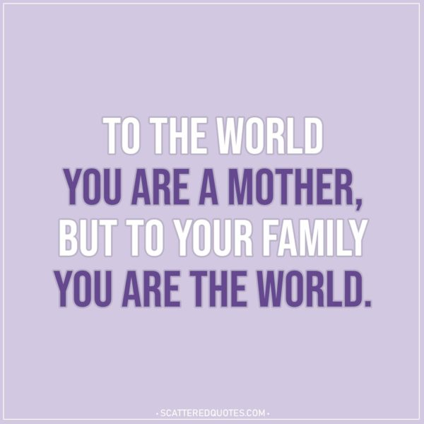 Mom Quotes | To the world you are a mother, but to your family you are the world.