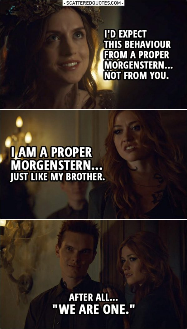 "Quote from Shadowhunters 3x20 | (Clary smacks the Seelie Queen...) Seelie Queen: I'd expect this behaviour from a proper Morgenstern... not from you. Clary Fairchild: I am a proper Morgenstern... just like my brother. After all... ""We are one."""