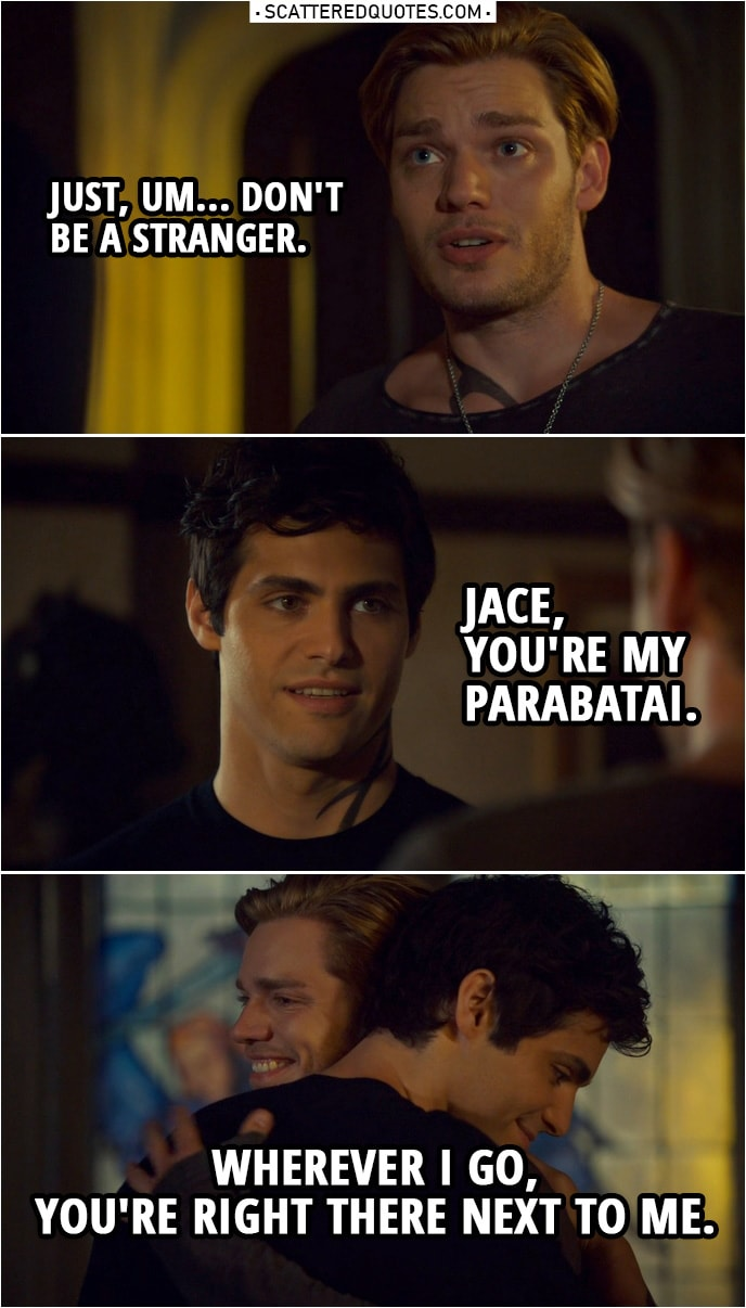 Quote from Shadowhunters 3x22 | Jace Herondale: Just, um... don't be a stranger. Alec Lightwood: Jace, you're my parabatai. Wherever I go, you're right there next to me.