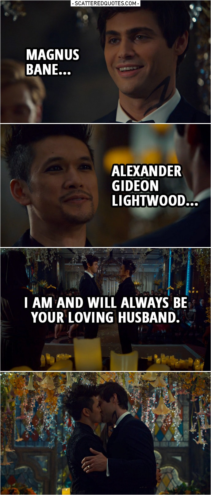 Quote from Shadowhunters 3x22 | Alec Lightwood: Magnus Bane... Magnus Bane: Alexander Gideon Lightwood... Alec and Magnus: I am and will always be your loving husband. Brother Zachariah: It is my honor to pronounce you one.