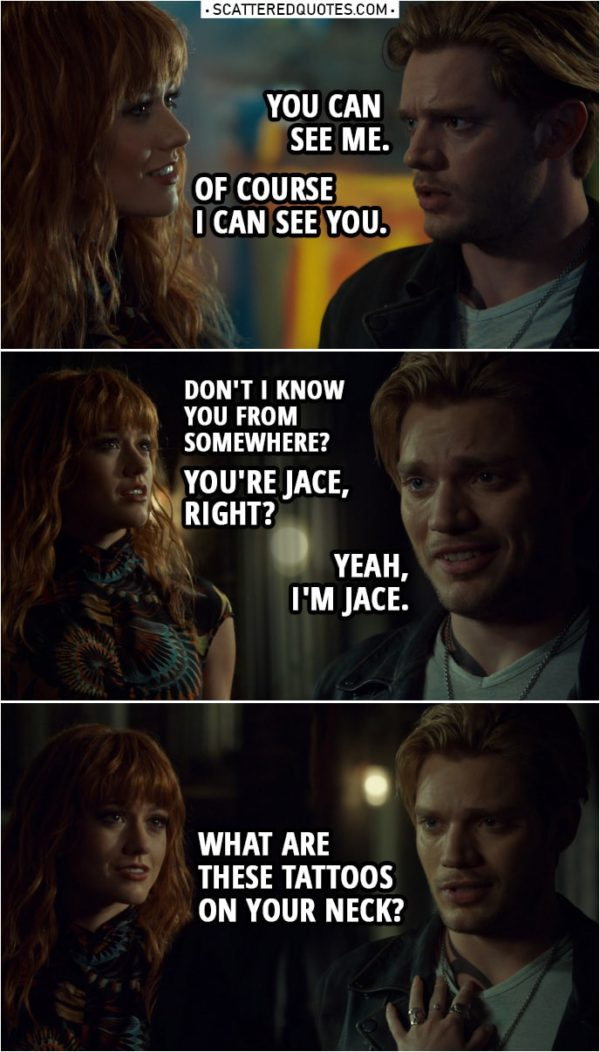 Quote from Shadowhunters 3x22 | Jace Herondale: You can see me. Clary Fairchild: Yeah, of course I can see you. (Jace leaves the art studio) Hey! Hey, I'm talking to you. Don't I know you... from somewhere? Jace Herondale: No, I don't think so. Clary Fairchild: No, I do. I definitely do. I... You're Jace, right? Jace Herondale: Yeah. Yeah, I'm Jace. Clary Fairchild: Yeah? I'm Clary. Um... What are these tattoos on your neck?