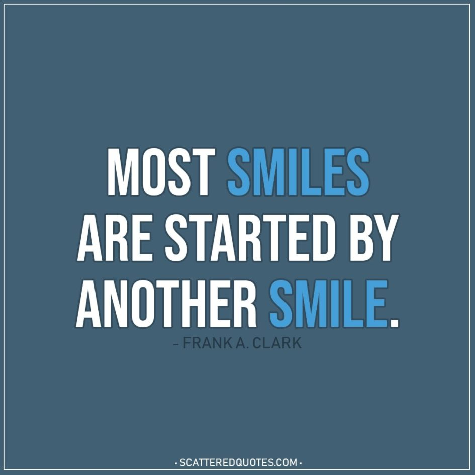Smile Quotes | Most smiles are started by another smile. - Frank A. Clark