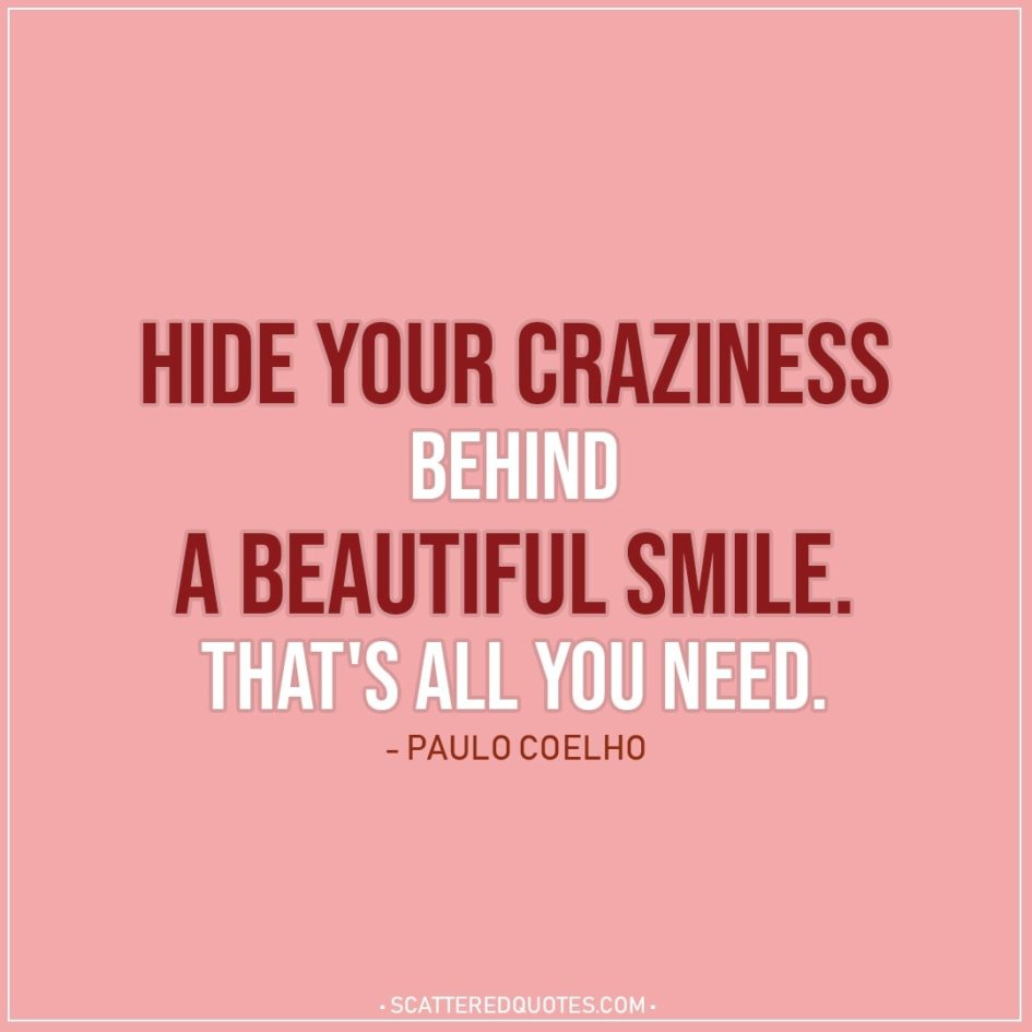 Smile Quotes | Hide your craziness behind a beautiful smile. That's all you need. - Paulo Coelho