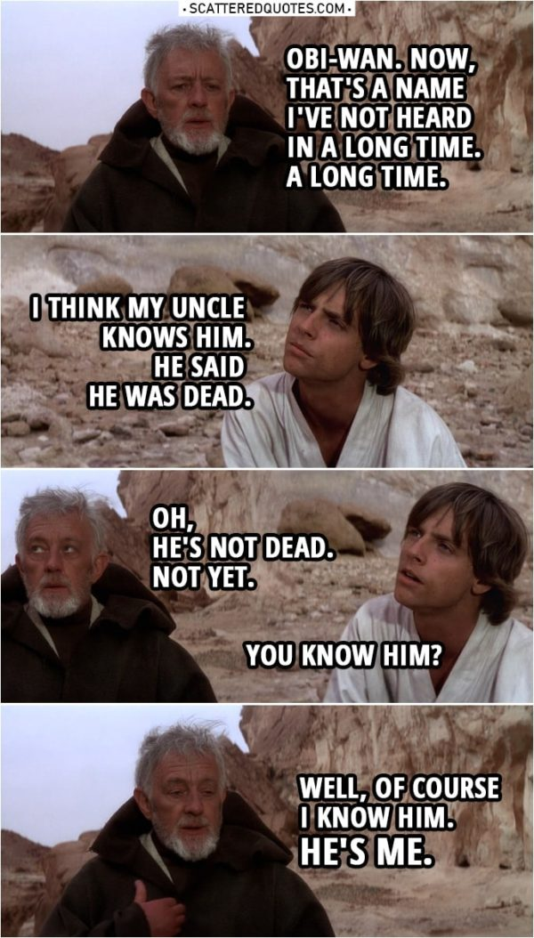 Quote from Star Wars: A New Hope (1977) | Ben Kenobi: Tell me, young Luke... what brings you out this far? Luke Skywalker: This little droid. I think he's searching for his former master... but I've never seen such devotion in a droid before. He claims to be the property... of an Obi-Wan Kenobi. Is he a relative of yours? Do you know who he's talking about? Ben Kenobi: Obi-Wan Kenobi? Obi-Wan. Now, that's a name I've not heard in a long time. A long time. Luke Skywalker: I think my uncle knows him. He said he was dead. Ben Kenobi: Oh, he's not dead. Not yet. Luke Skywalker: You know him? Ben Kenobi: Well, of course I know him. He's me. I haven't gone by the name of Obi-Wan... since, oh, before you were born.