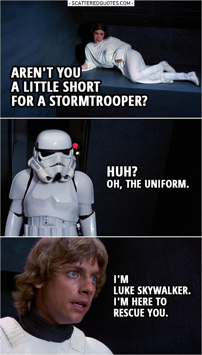 Quote from Star Wars: A New Hope (1977)   Leia Organa: Aren't you a little short for a stormtrooper? Luke Skywalker: Huh? Oh, the uniform. I'm Luke Skywalker. I'm here to rescue you.