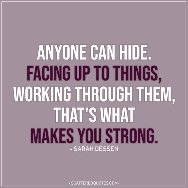 Quote about Strength   Anyone can hide. Facing up to things, working through them, that's what makes you strong. - Sarah Dessen
