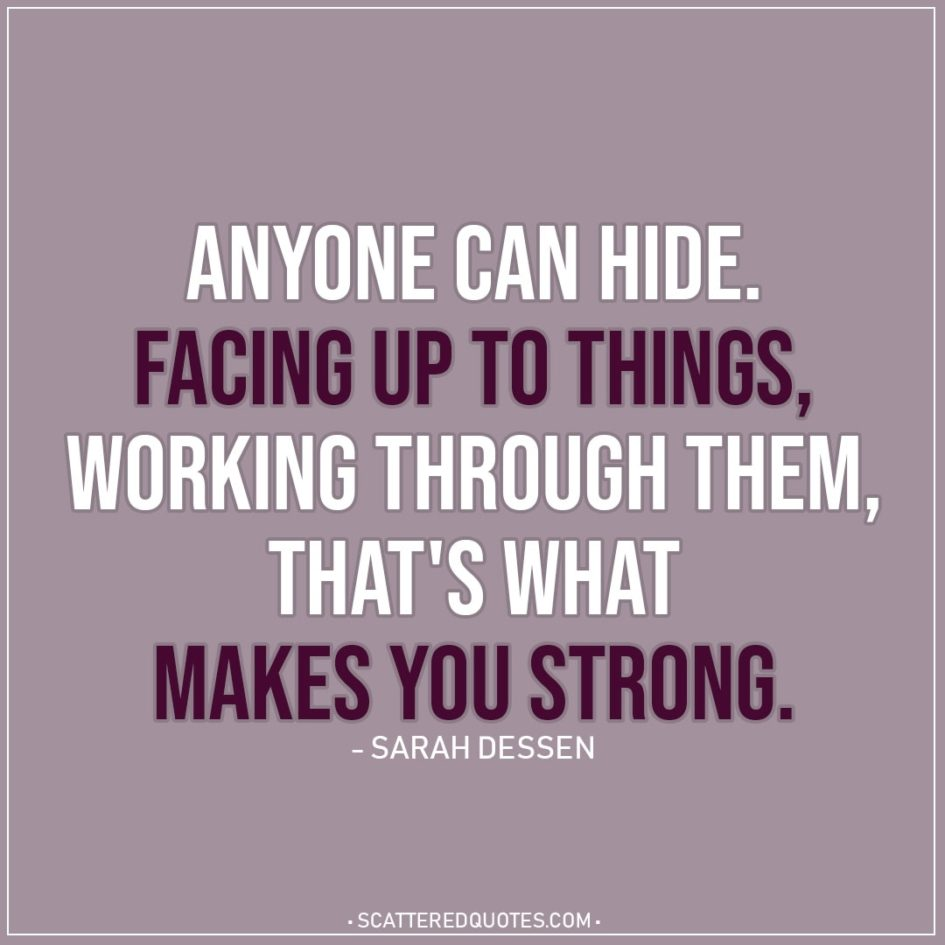 Quote about Strength | Anyone can hide. Facing up to things, working through them, that's what makes you strong. - Sarah Dessen