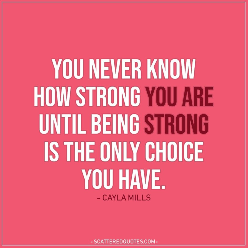 Quote about Strength | You never know how strong you are until being strong is the only choice you have. - Cayla Mills