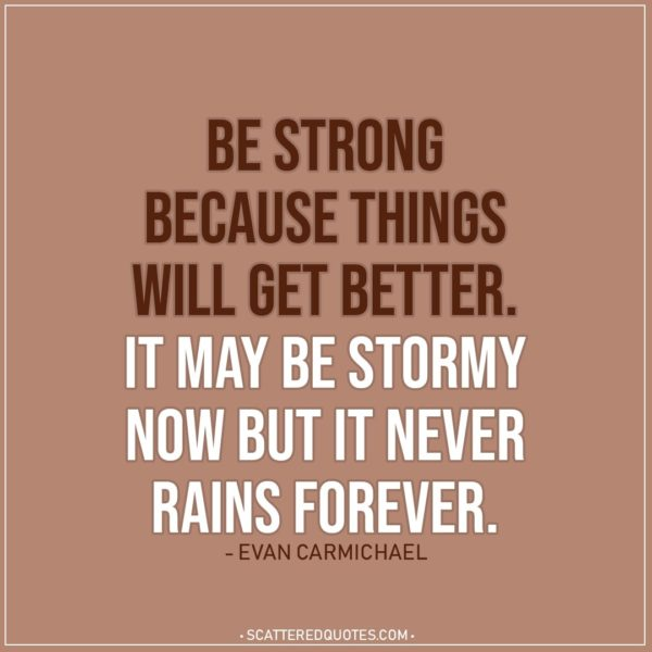 Quote about Strength   Be strong because things will get better. It may be stormy now but it never rains forever. - Evan Carmichael