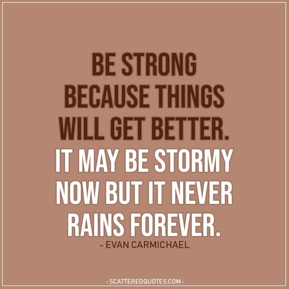 Quote about Strength | Be strong because things will get better. It may be stormy now but it never rains forever. - Evan Carmichael