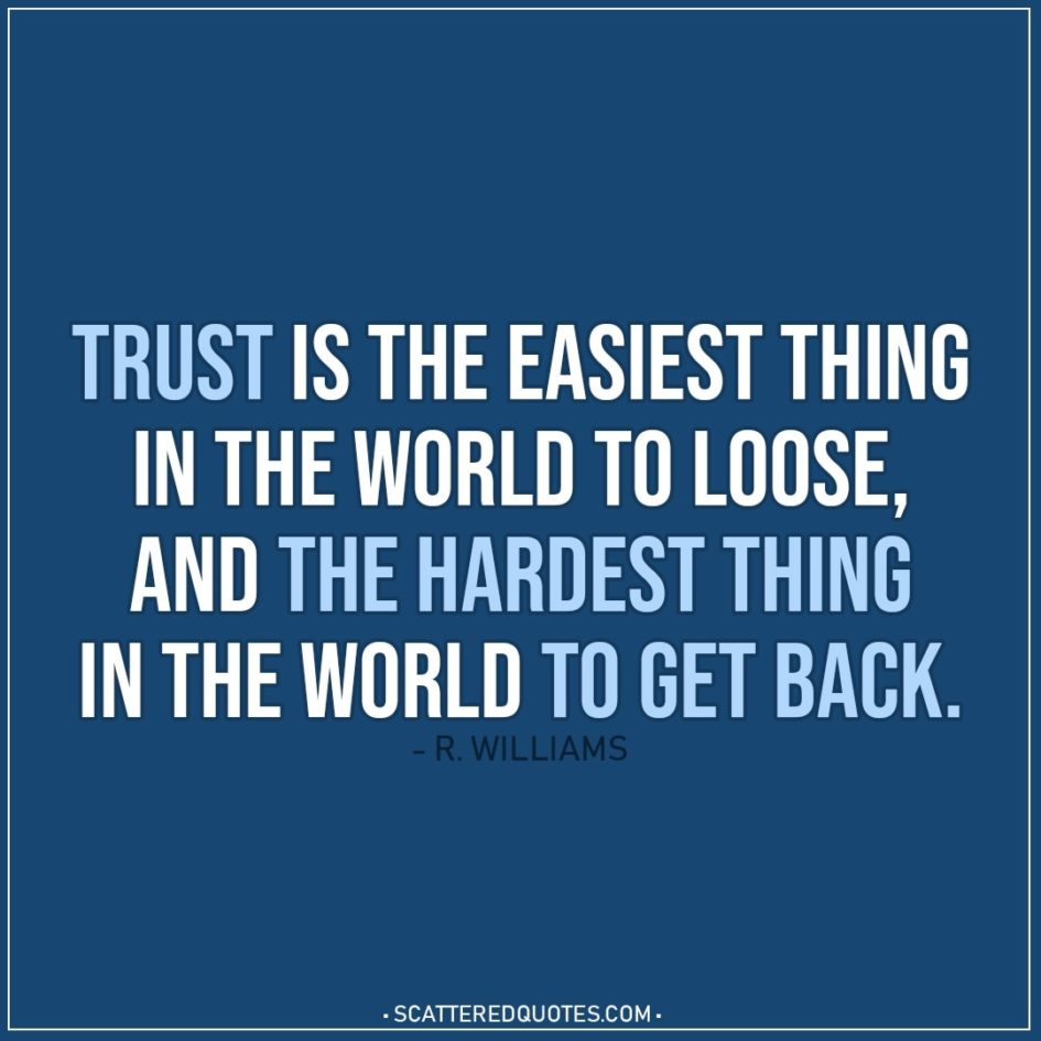 Quote about Trust | Trust is the easiest thing in the world to loose, and the hardest thing in the world to get back. - R. Williams