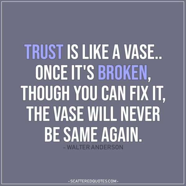 Quote about Trust | Trust is like a vase.. once it's broken, though you can fix it, the vase will never be same again. - Walter Anderson