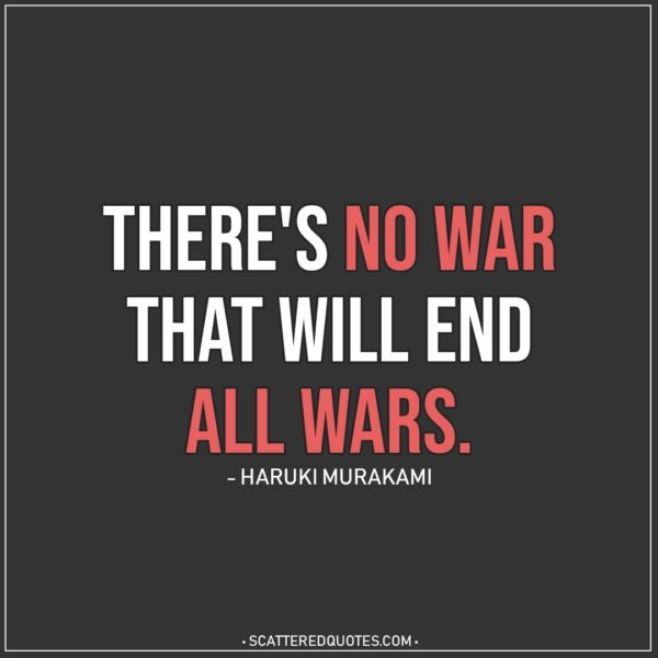 Quote about War | Listen up – there's no war that will end all wars. - Haruki Murakami