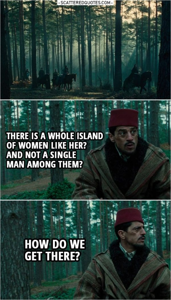 Quote from Wonder Woman (2017) | Sameer: There is a whole island of women like her? And not a single man among them? How do we get there?