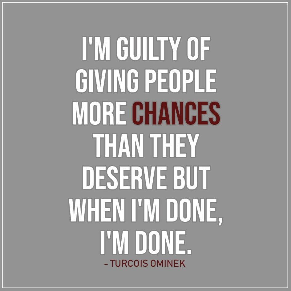 Quote about Chance | I'm guilty of giving people more chances than they deserve but when I'm done, I'm done. - Turcois Ominek