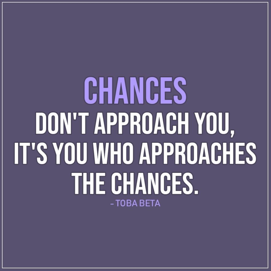 Quote about Chance | Chances don't approach you, it's you who approaches the chances. - Toba Beta
