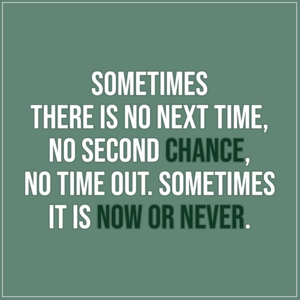 Quote about Chance | Sometimes there is no next time, no second chance, no time out. Sometimes it is now or never. - Unknown