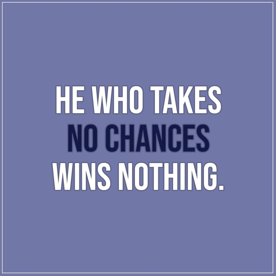 Quote about Chance | He who takes no chances wins nothing. - Unknown (Danish Proverb)