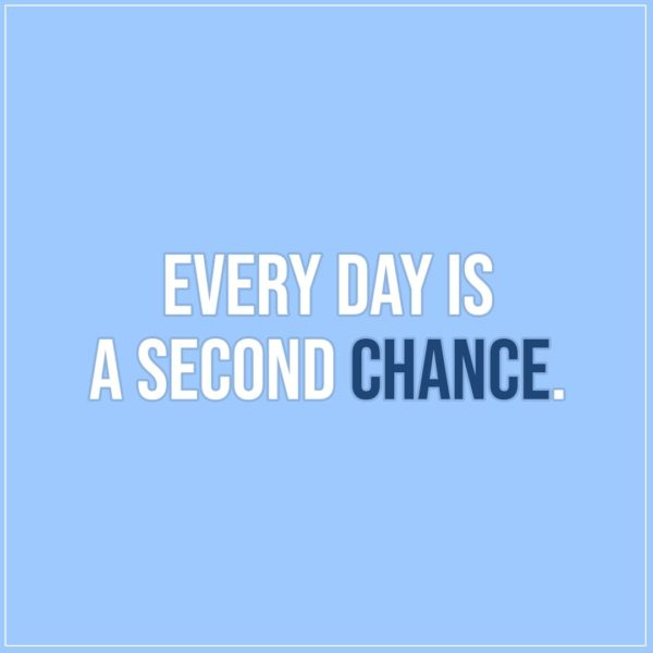 Quote about Chance | Every day is a second chance. - Unknown