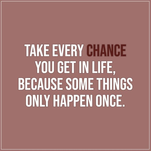Quote about Chance | Take every chance you get in life, because some things only happen once. - Unkown