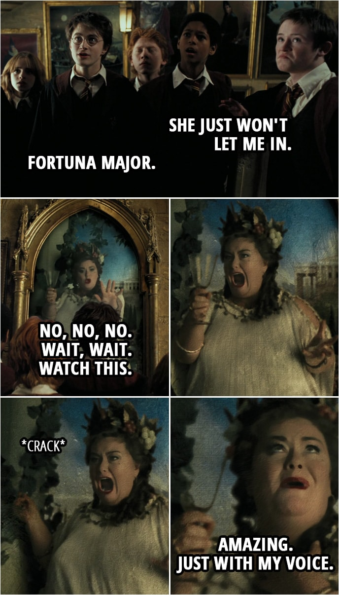 Quote from Harry Potter and the Prisoner of Azkaban (2004) | (The Fat Lady is singing, trying to break a glass with her voice...) Seamus Finnigan: She just won't let me in. Harry Potter: Fortuna Major. Fat Lady: No, no, no. Wait, wait. Watch this. (Her singing turns to screaming, the glass isn't cracking so she smashes it against the wall) Amazing. Just with my voice.