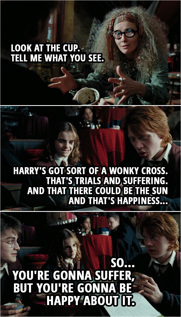 Quote from Harry Potter and the Prisoner of Azkaban (2004) | Sybill Trelawney (to Ron): Your aura is pulsing, dear. Are you in the beyond? I think you are. Ron Weasley: Sure. Sybill Trelawney: Look at the cup. Tell me what you see. Ron Weasley: Yeah. Harry's got sort of a wonky cross. That's trials and suffering. And that there could be the sun and that's happiness. So... you're gonna suffer, but you're gonna be happy about it.