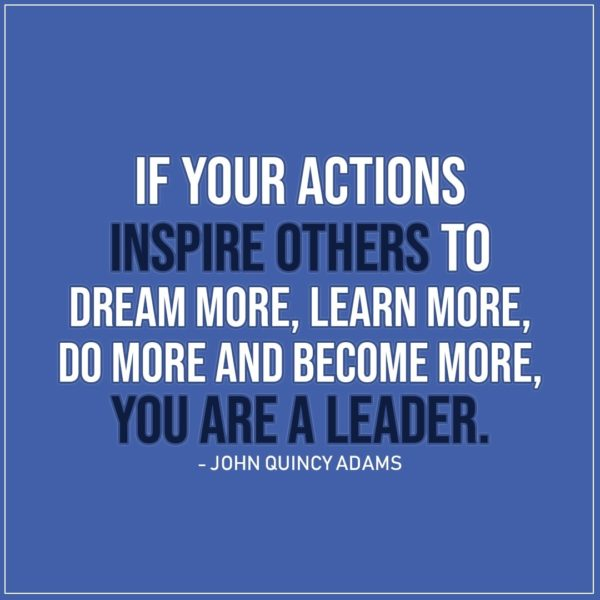Leadership Quotes | If your actions inspire others to dream more, learn more, do more and become more, you are a leader. - John Quincy Adams