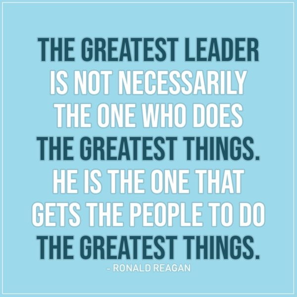 Leadership Quote | The greatest leader is not necessarily the one who does the greatest things. He is the one that gets the people to do the greatest things. - Ronald Reagan