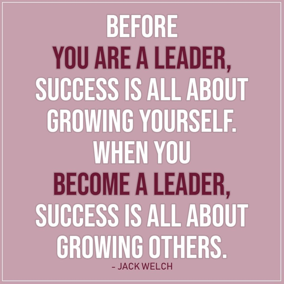 Leadership Quote | Before you are a leader, success is all about growing yourself. When you become a leader, success is all about growing others. - Jack Welch