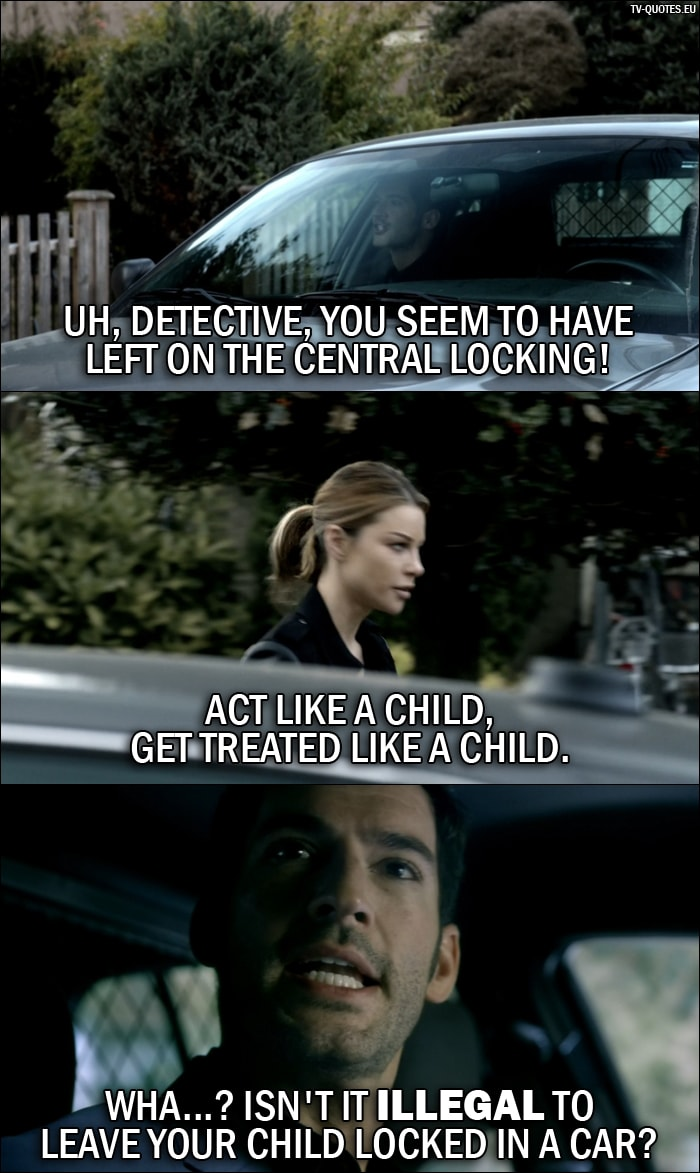 Quote from Lucifer 1x05 | Lucifer Morningstar: Uh, Detective, you seem to have left on the central locking! Chloe Decker: Act like a child, get treated like a child. Lucifer Morningstar: Wha...? Isn't it illegal to leave your child locked in a car?