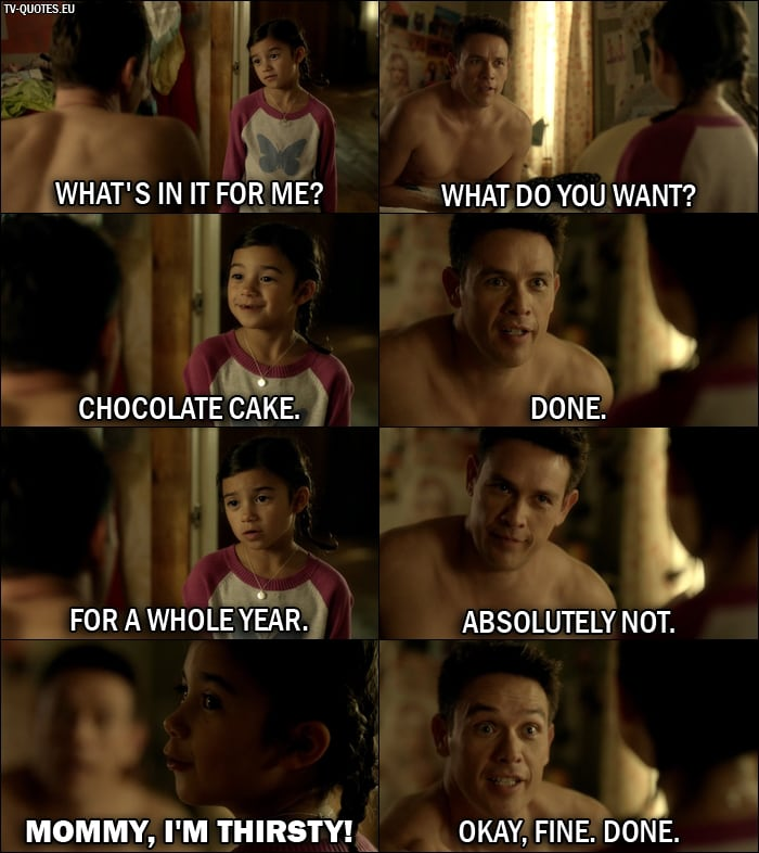 Quote from Lucifer 1x06 | Trixie Espinoza: What's in it for me? Dan Espinoza: What do you want? Trixie Espinoza: Chocolate cake. Dan Espinoza: Done. Trixie Espinoza: For a whole year. Dan Espinoza: Absolutely not. Trixie Espinoza: Mommy, I'm thirsty! Dan Espinoza: Okay, fine. Done.