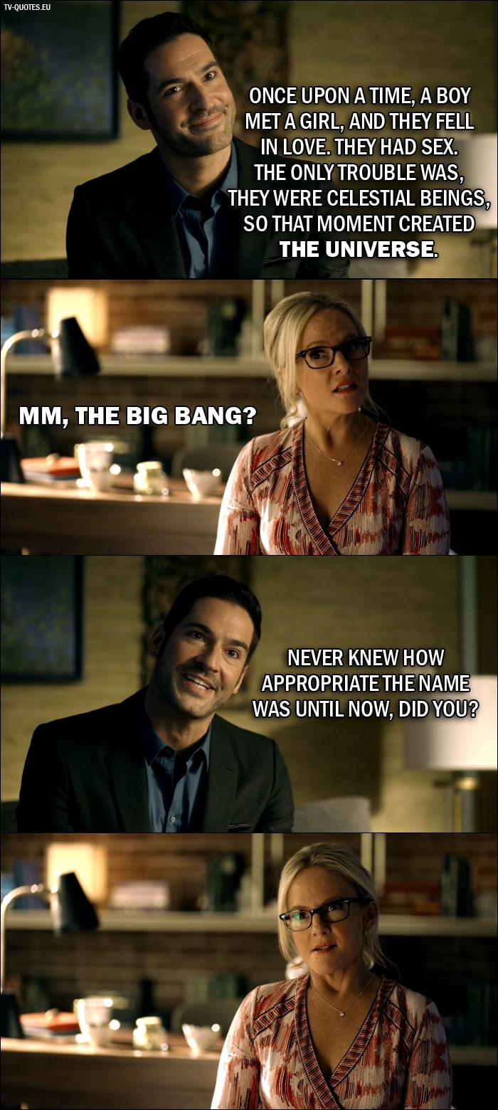 Quote from Lucifer 2x01 | Lucifer Morningstar: Once upon a time, a boy met a girl, and they fell in love. They had sex. The only trouble was, they were celestial beings, so that moment created the universe. Dr. Linda: Mm, the Big Bang? Lucifer Morningstar: Never knew how appropriate the name was until now, did you?