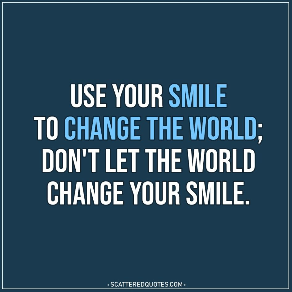Use your smile to change the world; don't let the world change your smile. - Unknown (Chinese Proverb)