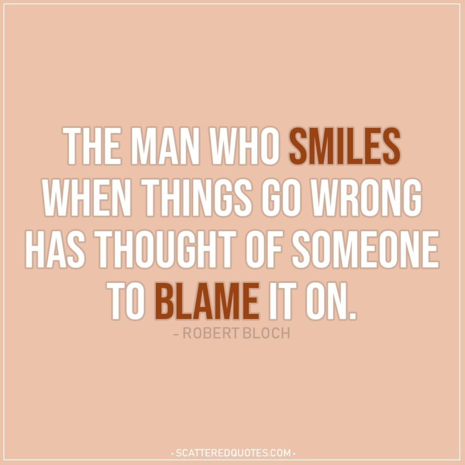 Smile Quotes | The man who smiles when things go wrong has thought of someone to blame it on. - Robert Bloch