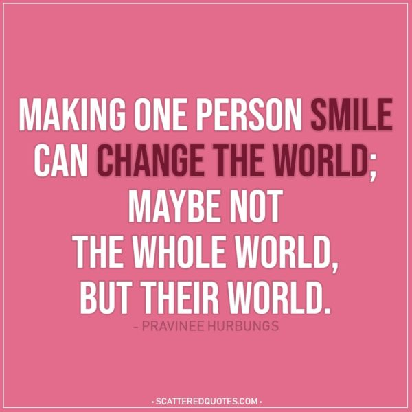 Smile Quotes | Making one person smile can change the world; maybe not the whole world, but their world. - Pravinee Hurbungs