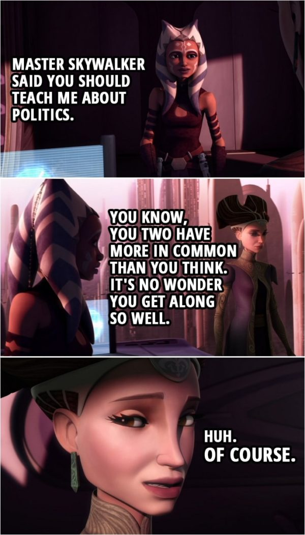Quote from Star Wars: The Clone Wars 3x10 | Ahsoka Tano: Master Skywalker said you should teach me about politics. Padmé Amidala: Right. Ahsoka Tano: You know, you two have more in common than you think. It's no wonder you get along so well. Padmé Amidala: Huh. Of course.