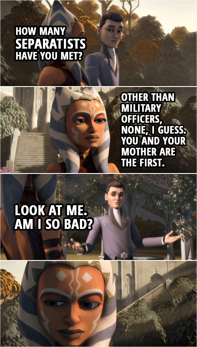 Quote from Star Wars: The Clone Wars 3x10   Lux Bonteri: Wait! How many Separatists have you met? Ahsoka Tano: What? Lux Bonteri: I mean, you think we're all the bad guys, but how many of us have you actually met? And droids don't count. Ahsoka Tano: Well, other than military officers, like Grievous and Ventress, none, I guess. You and your mother are the first. Lux Bonteri: Look at me. Am I so bad?