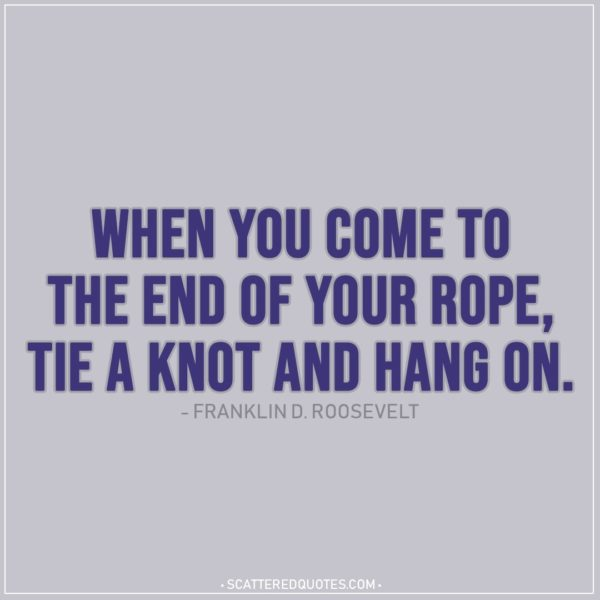 Quote about Strength   When you come to the end of your rope, tie a knot and hang on. - Franklin D. Roosevelt
