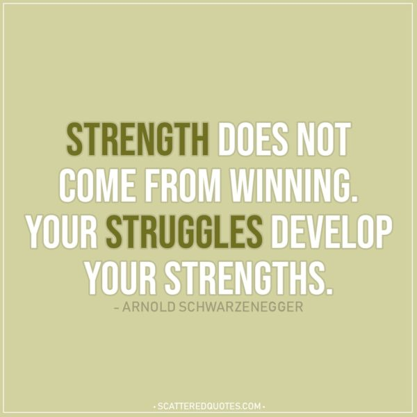 Quote about Strength   Strength does not come from winning. Your struggles develop your strengths. - Arnold Schwarzenegger