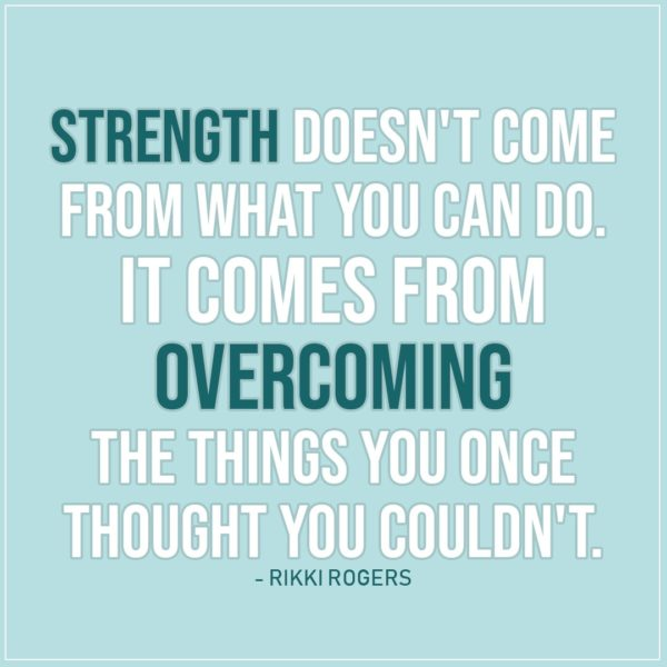 Quote about Strength   Strength doesn't come from what you can do. It comes from overcoming the things you once thought you couldn't. - Rikki Rogers