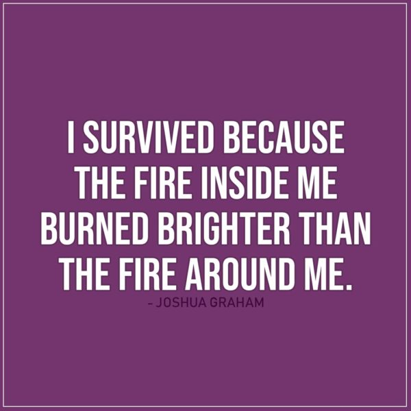 Quote about Strength   I survived because the fire inside me burned brighter than the fire around me. - Joshua Graham