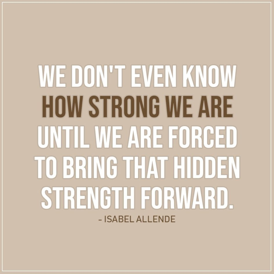 Quote about Strength | We don't even know how strong we are until we are forced to bring that hidden strength forward. - Isabel Allende