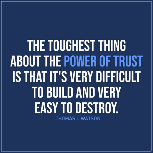 Quote about Trust | The toughest thing about the power of trust is that it's very difficult to build and very easy to destroy. - Thomas J. Watson