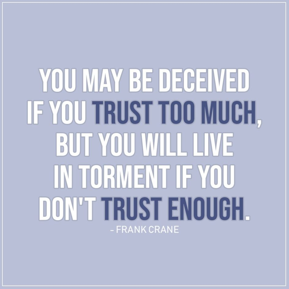 Quote about Trust | You may be deceived if you trust too much, but you will live in torment if you don't trust enough. - Frank Crane
