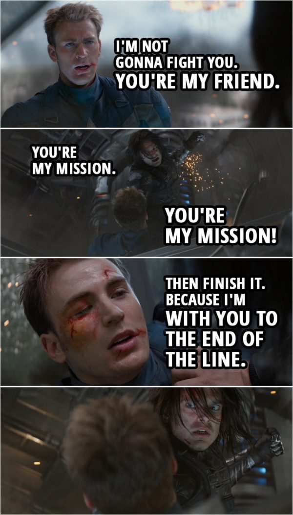 Quote from Captain America: The Winter Soldier (2014) | Steve Rogers: You know me. Bucky Barnes: No, I don't! Steve Rogers: Bucky. You've known me your whole life. Your name is James Buchanan Barnes. Bucky Barnes: Shut up! Steve Rogers: I'm not gonna fight you. You're my friend. Bucky Barnes: You're my mission. You're my mission! Steve Rogers: Then finish it. Because I'm with you to the end of the line.