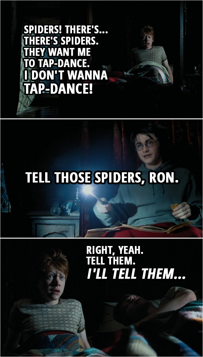 Quote from Harry Potter and the Prisoner of Azkaban (2004) | Ron Weasley: Spiders! There's... There's spiders. Spiders. They want me to tap-dance. I don't wanna tap-dance! Harry Potter: Tell those spiders, Ron. Ron Weasley: Right, yeah. Tell them. I'll tell them...