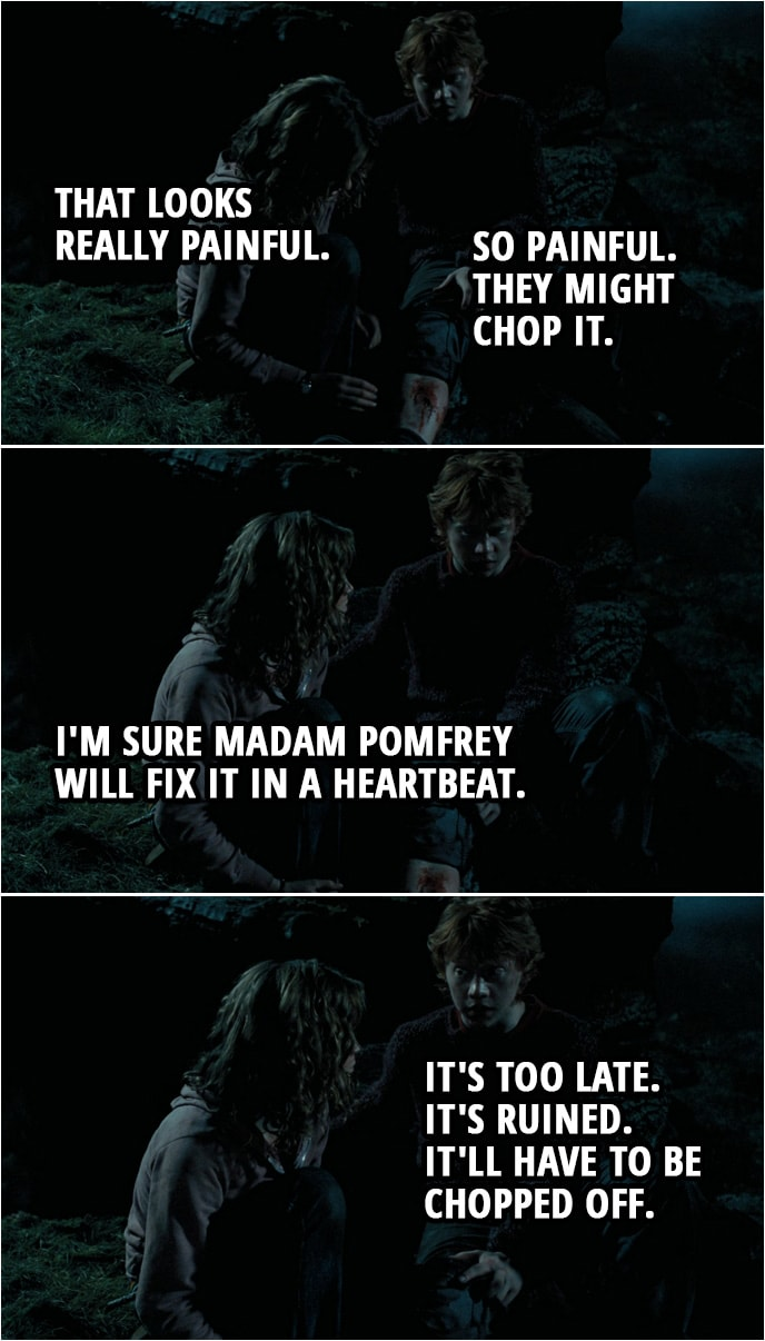 Quote from Harry Potter and the Prisoner of Azkaban (2004) | (Ron was bitten by Sirius...) Hermione Granger: That looks really painful. Ron Weasley: So painful. They might chop it. Hermione Granger: I'm sure Madam Pomfrey will fix it in a heartbeat. Ron Weasley: It's too late. It's ruined. It'll have to be chopped off.