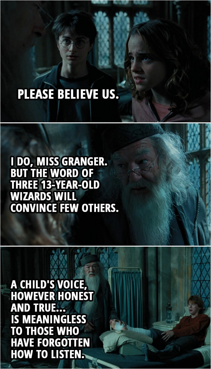 Quote from Harry Potter and the Prisoner of Azkaban (2004) | Hermione Granger: Please believe us. Albus Dumbledore: I do, Miss Granger. But the word of three 13-year-old wizards will convince few others. A child's voice, however honest and true... is meaningless to those who have forgotten how to listen.